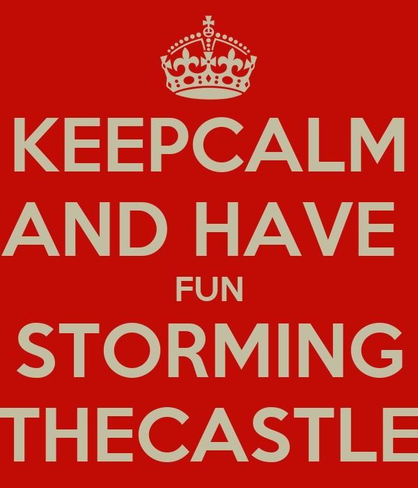 KEEPCALM AND HAVE  FUN STORMING THECASTLE
