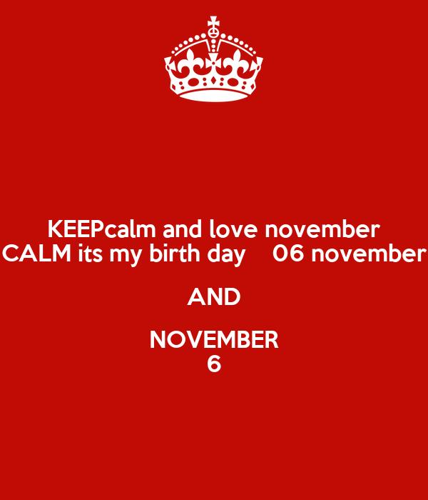 KEEPcalm and love november CALM its my birth day    06 november AND NOVEMBER 6