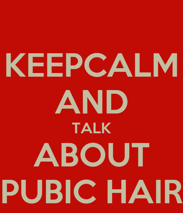 KEEPCALM AND TALK ABOUT PUBIC HAIR