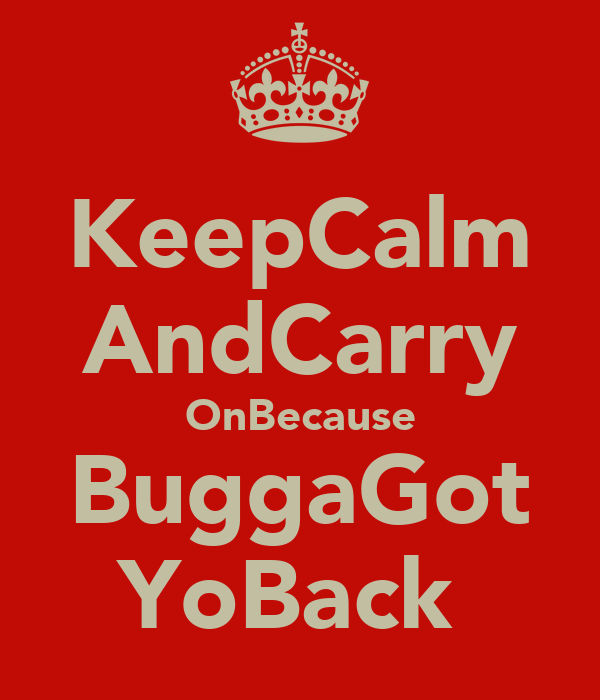 KeepCalm AndCarry OnBecause BuggaGot YoBack