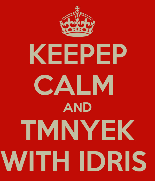 KEEPEP CALM  AND TMNYEK WITH IDRIS