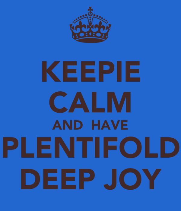 KEEPIE CALM AND  HAVE PLENTIFOLD DEEP JOY
