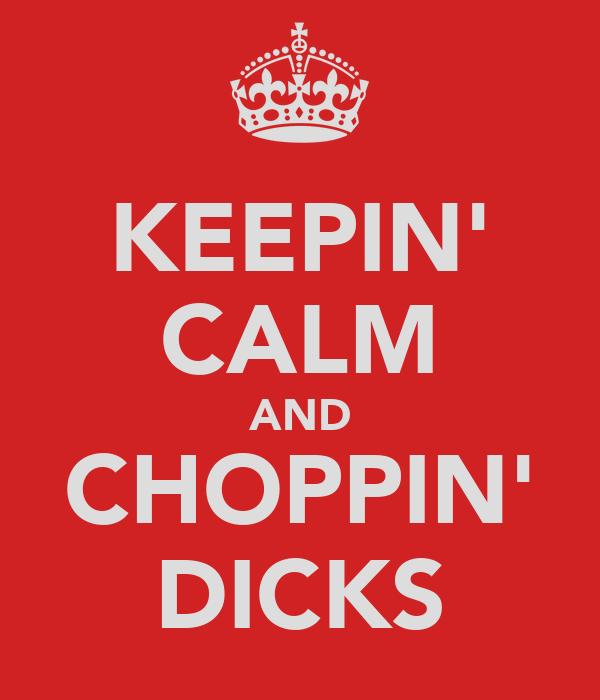 KEEPIN' CALM AND CHOPPIN' DICKS