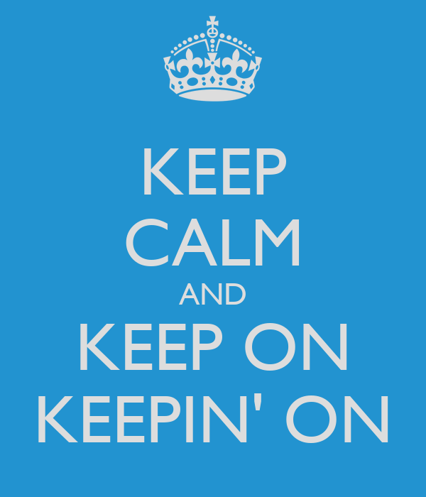 KEEP CALM AND KEEP ON KEEPIN' ON