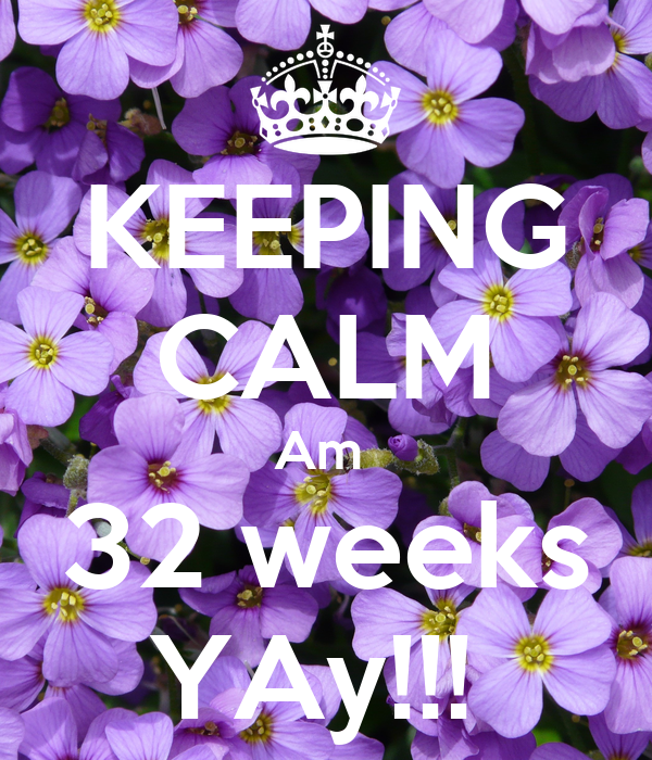 KEEPING CALM Am  32 weeks YAy!!!