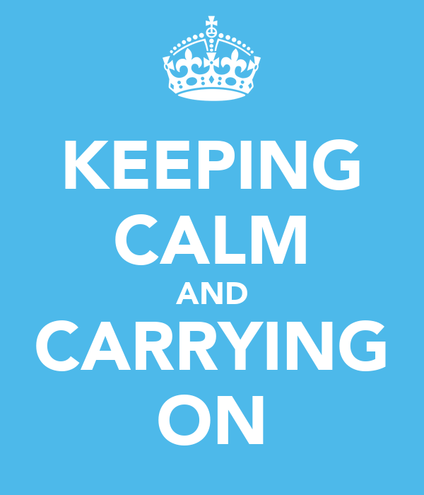 KEEPING CALM AND CARRYING ON