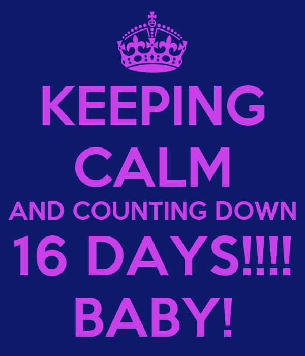 KEEPING CALM AND COUNTING DOWN 16 DAYS!!!! BABY!