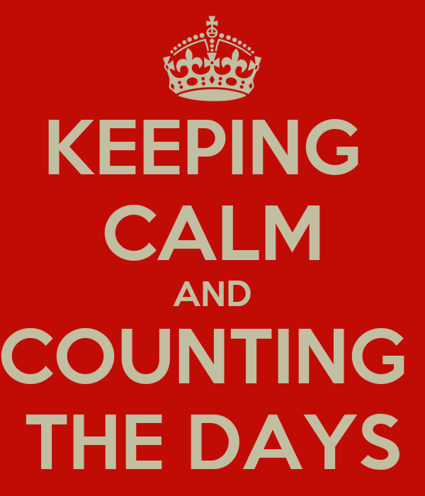 KEEPING  CALM AND COUNTING  THE DAYS