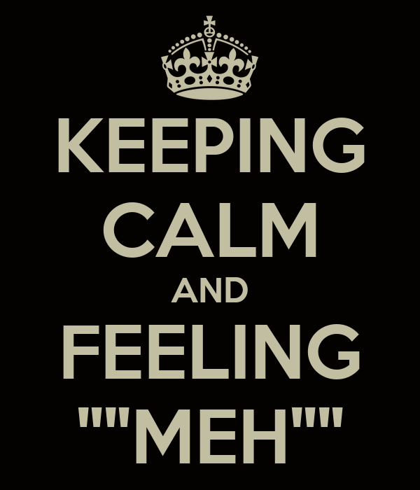 """KEEPING CALM AND FEELING """"""""MEH"""""""""""