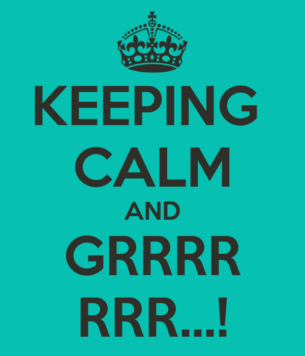 KEEPING  CALM AND GRRRR RRR...!