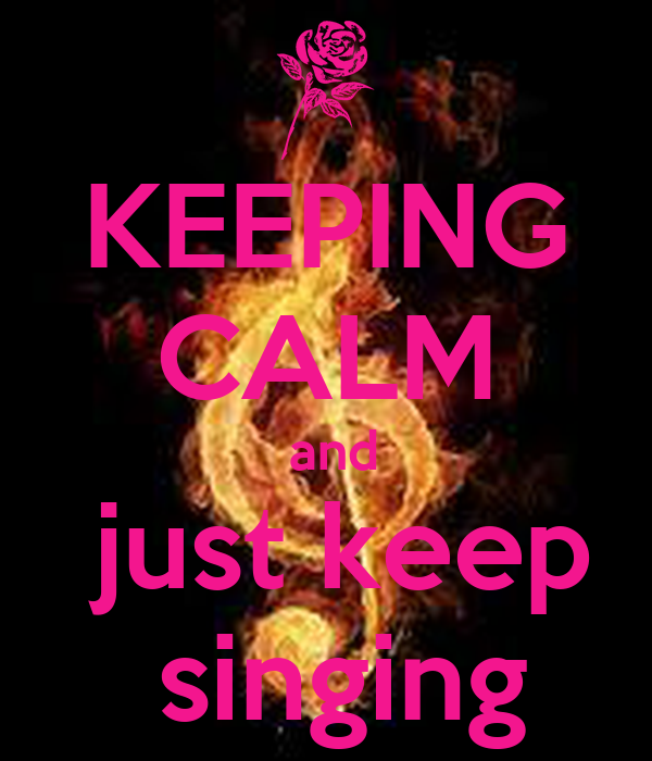 KEEPING CALM  and  just keep  singing