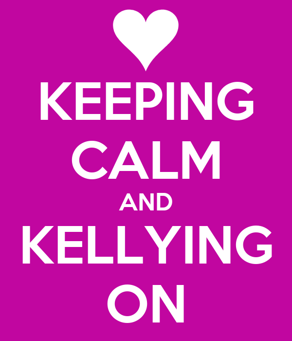 KEEPING CALM AND KELLYING ON