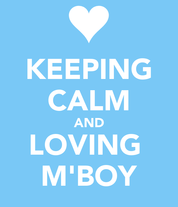 KEEPING CALM AND LOVING  M'BOY