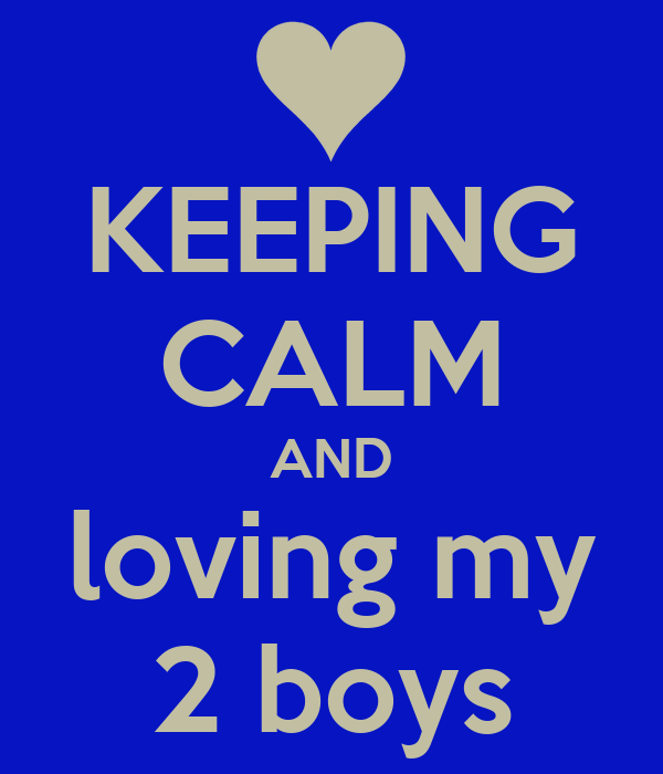KEEPING CALM AND loving my 2 boys
