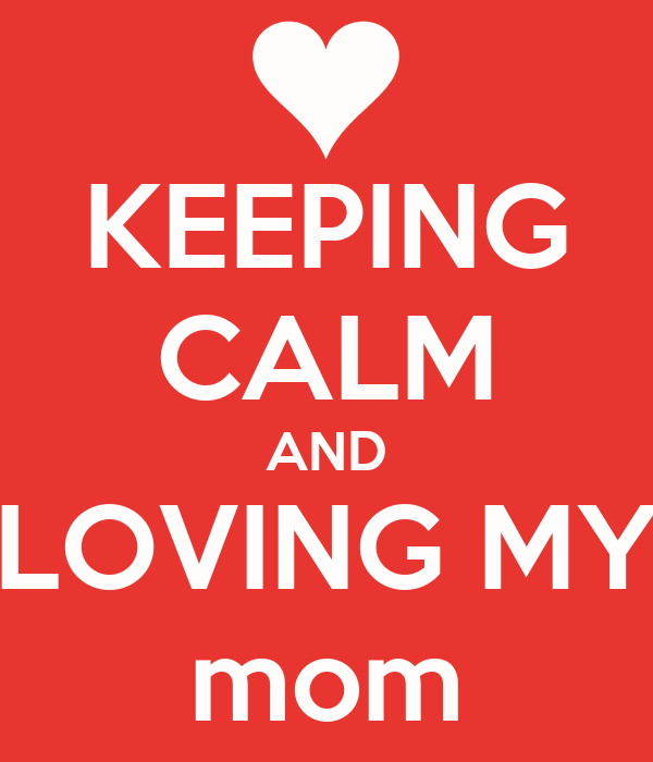 KEEPING CALM AND LOVING MY mom