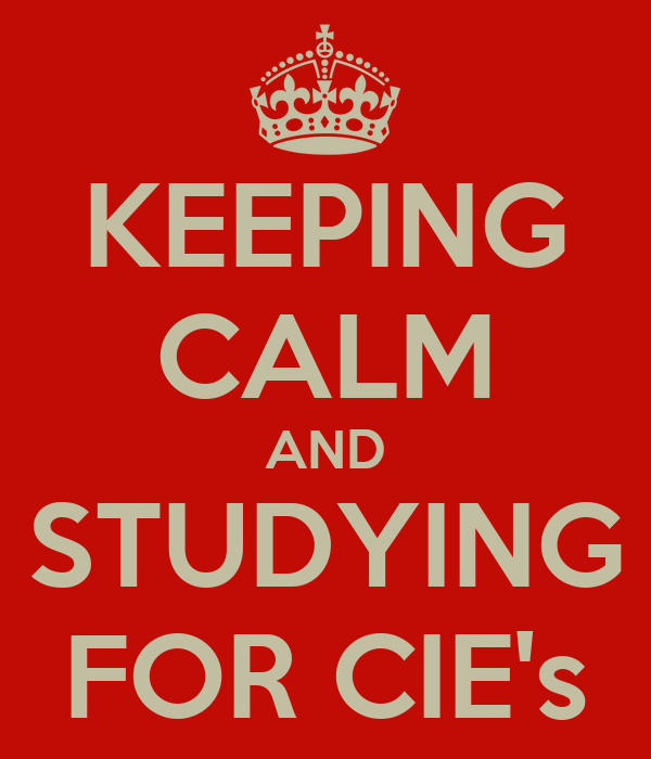 KEEPING CALM AND STUDYING FOR CIE's