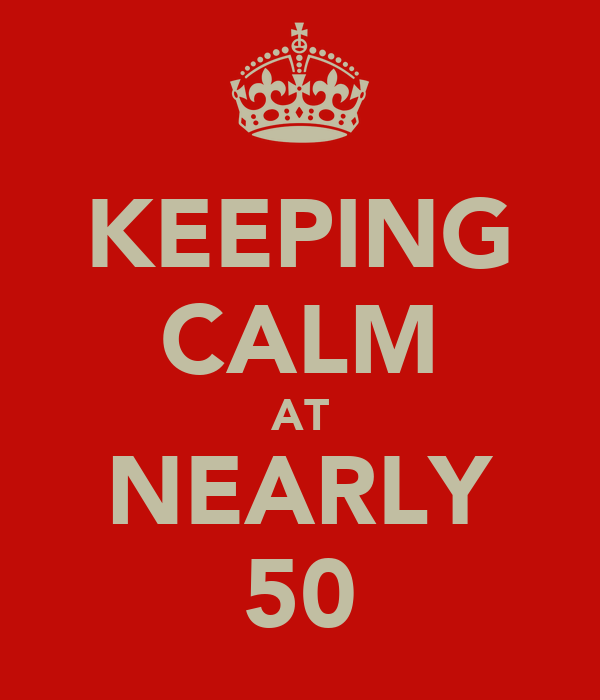 KEEPING CALM AT NEARLY 50