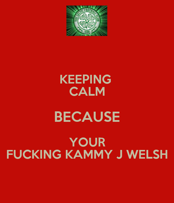 KEEPING  CALM BECAUSE YOUR FUCKING KAMMY J WELSH