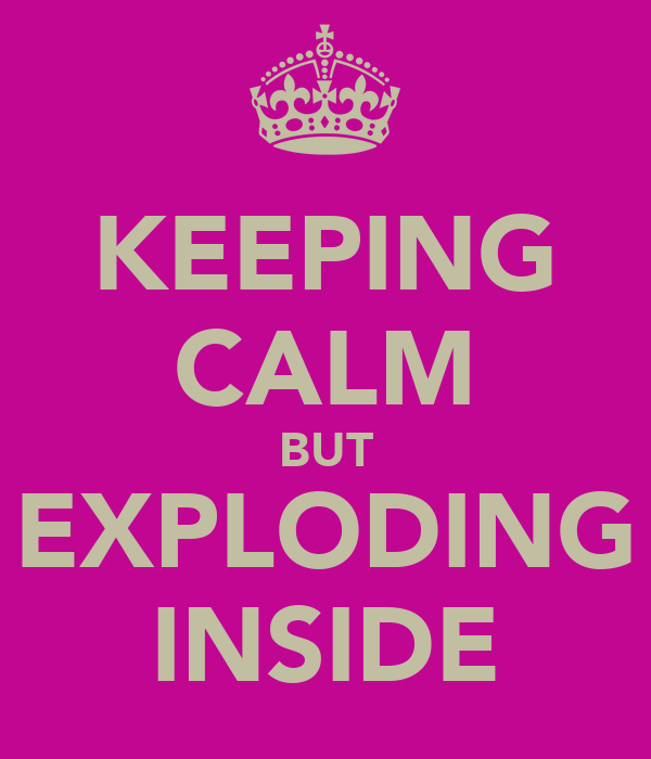 KEEPING CALM BUT EXPLODING INSIDE