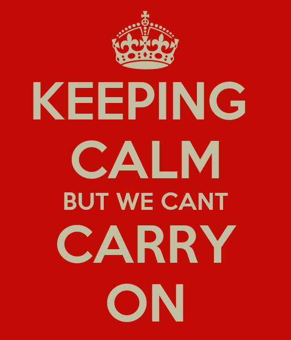 KEEPING  CALM BUT WE CANT CARRY ON