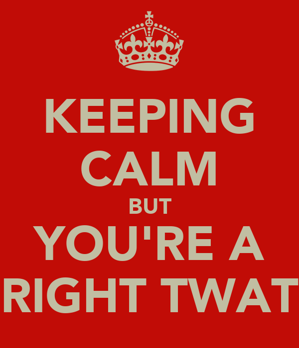 KEEPING CALM BUT YOU'RE A RIGHT TWAT
