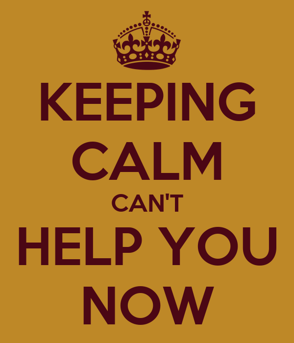 KEEPING CALM CAN'T HELP YOU NOW