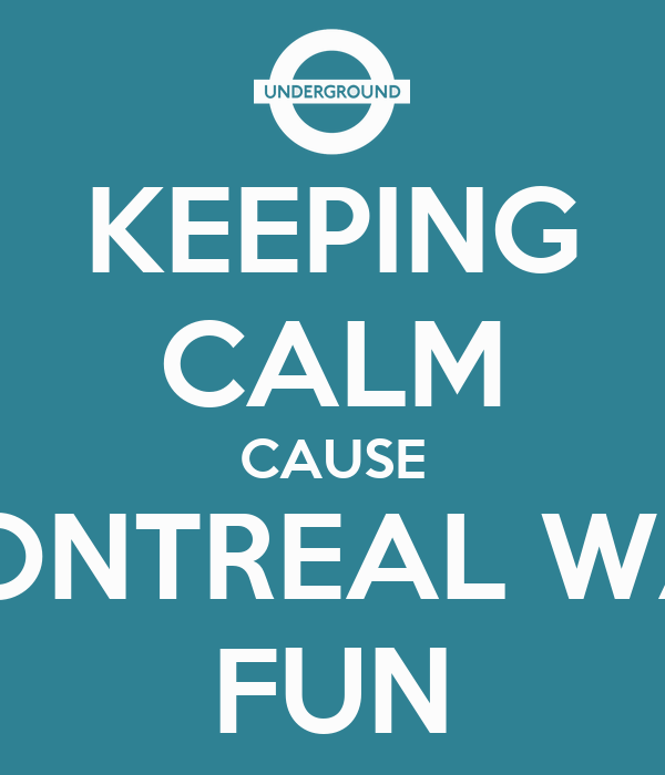 KEEPING CALM CAUSE MONTREAL WAS FUN