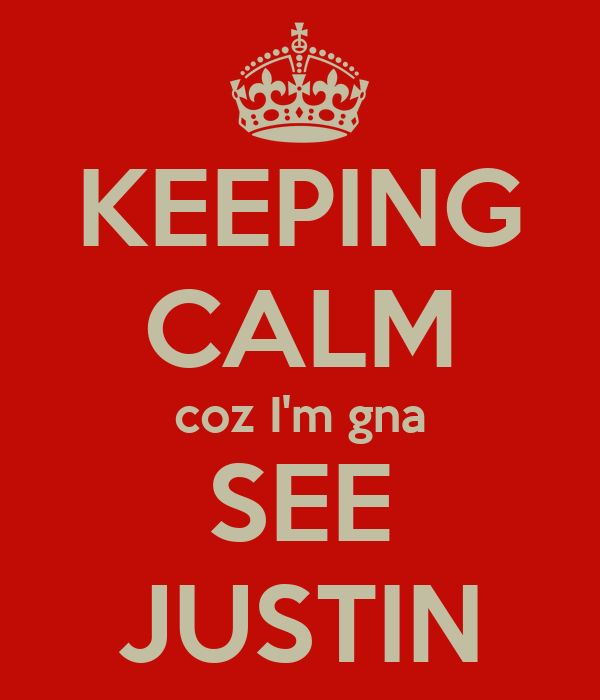 KEEPING CALM coz I'm gna SEE JUSTIN
