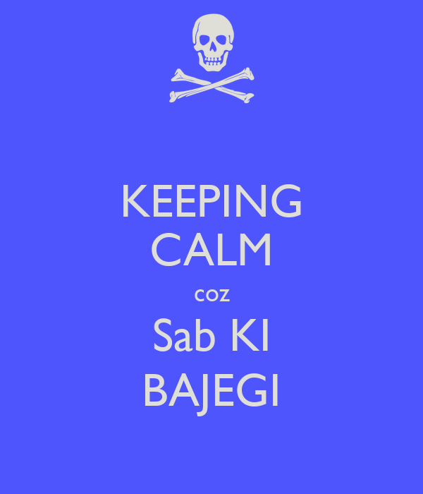KEEPING CALM coz Sab KI BAJEGI