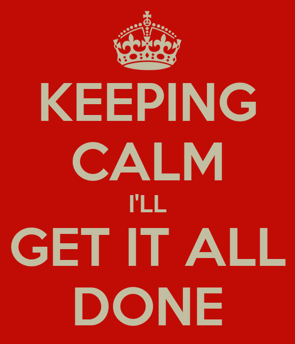 KEEPING CALM I'LL GET IT ALL DONE