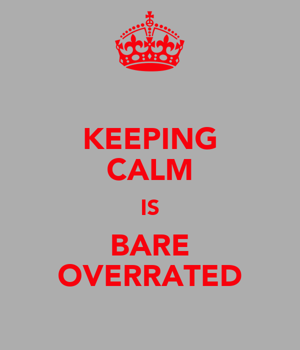 KEEPING CALM IS BARE OVERRATED