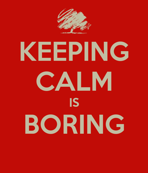 KEEPING CALM IS BORING