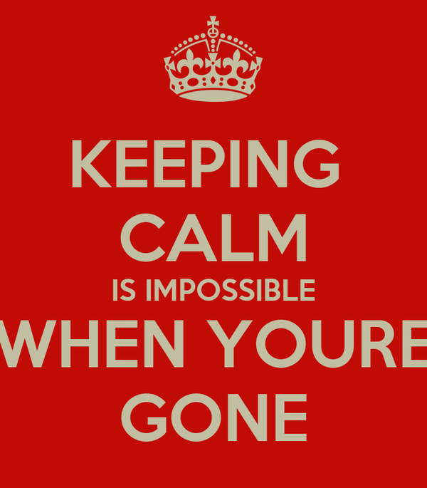 KEEPING  CALM IS IMPOSSIBLE WHEN YOURE GONE