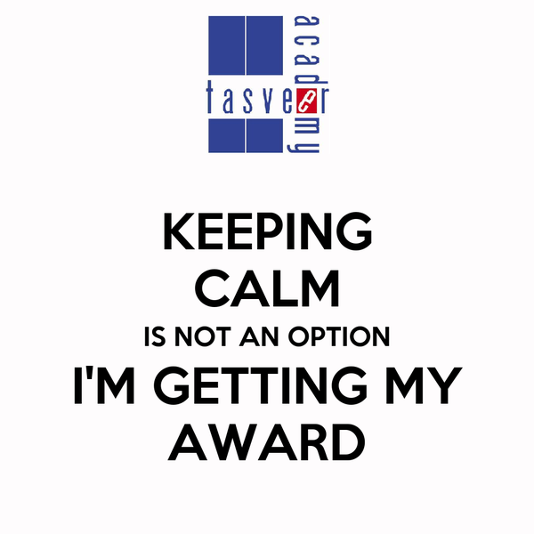 KEEPING CALM IS NOT AN OPTION I'M GETTING MY AWARD