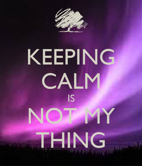 KEEPING CALM IS NOT MY THING