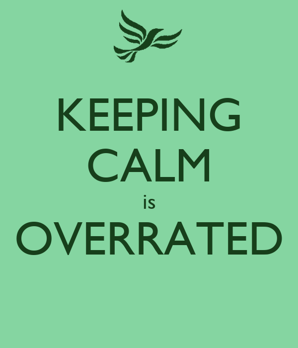 KEEPING CALM is OVERRATED