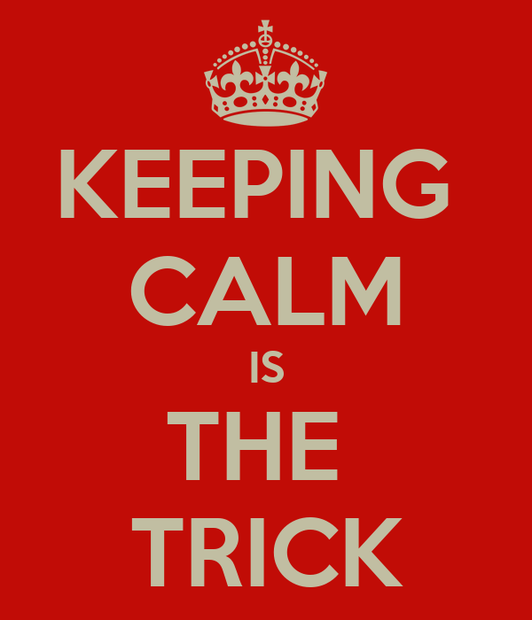 KEEPING  CALM IS THE  TRICK