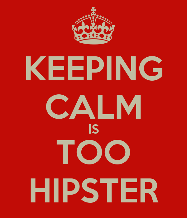 KEEPING CALM IS TOO HIPSTER