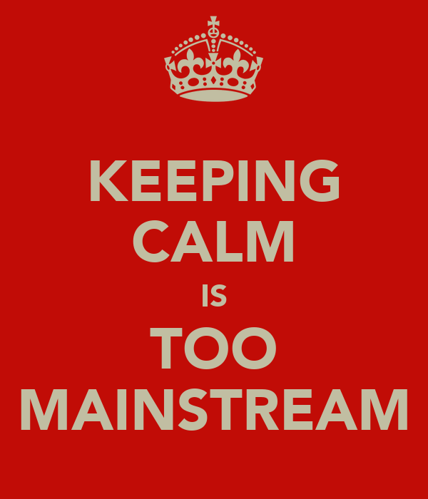 KEEPING CALM IS TOO MAINSTREAM