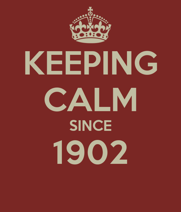 KEEPING CALM SINCE 1902