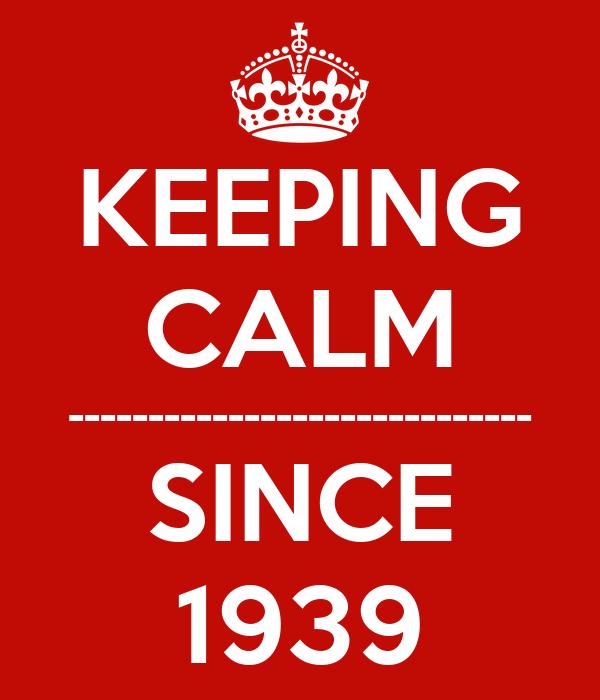 KEEPING CALM ----------------------------- SINCE 1939