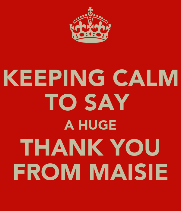 KEEPING CALM TO SAY  A HUGE THANK YOU FROM MAISIE