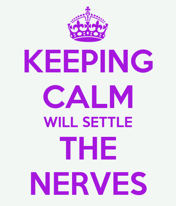 KEEPING CALM WILL SETTLE THE NERVES