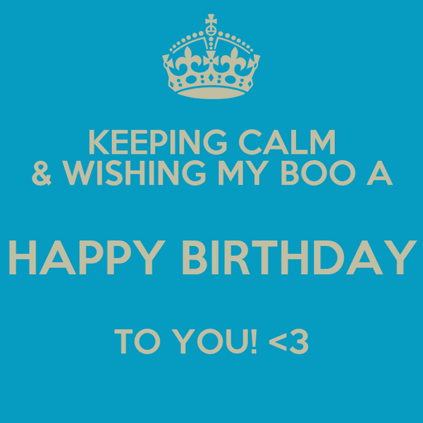 KEEPING CALM & WISHING MY BOO A HAPPY BIRTHDAY TO YOU! <3
