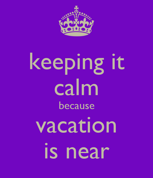 keeping it calm because vacation is near