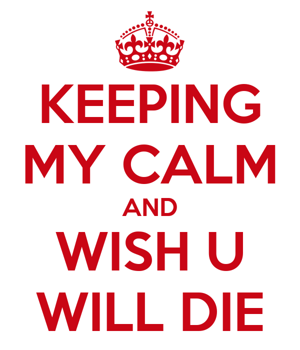 KEEPING MY CALM AND WISH U WILL DIE