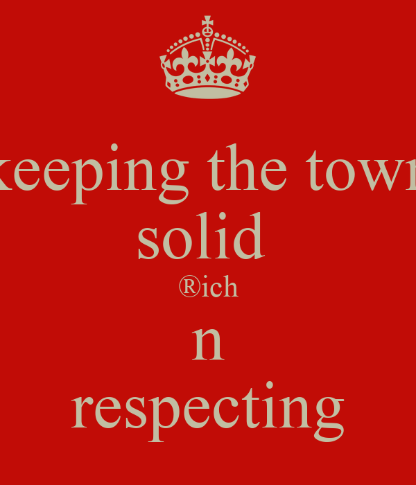 keeping the town solid  ®ich n respecting
