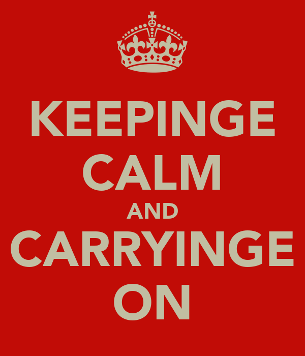KEEPINGE CALM AND CARRYINGE ON