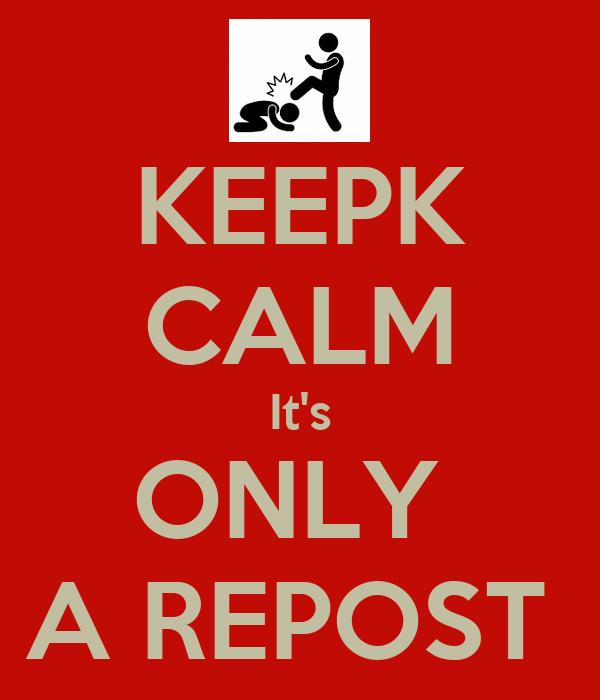 KEEPK CALM It's ONLY  A REPOST