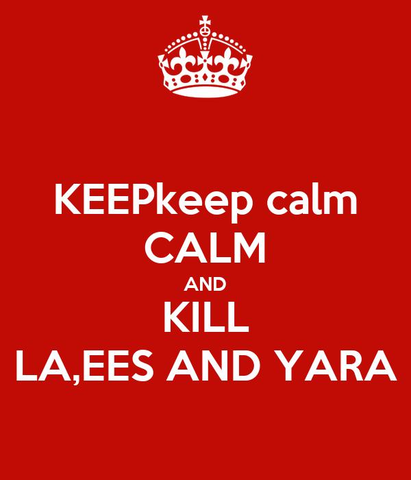 KEEPkeep calm CALM AND KILL LA,EES AND YARA